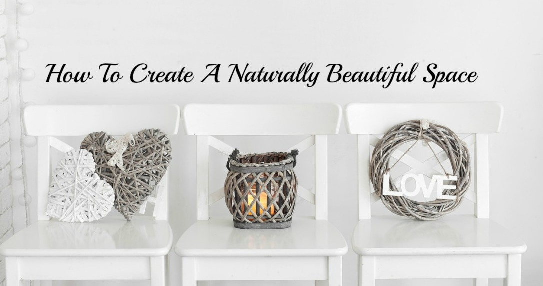 "How To Create A ""Naturally"" Beautiful Space Tips on how to incorporate natures beauty in your decor"